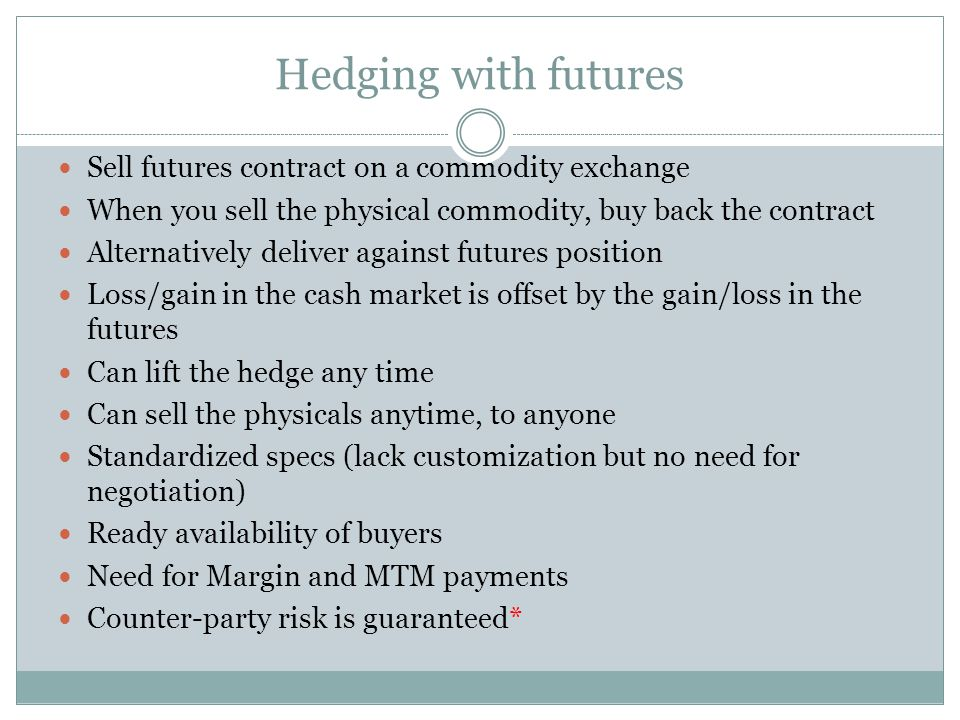 Hedging with futures Sell futures contract on a commodity exchange When you sell the physical commodity, buy back the contract Alternatively deliver against futures position Loss/gain in the cash market is offset by the gain/loss in the futures Can lift the hedge any time Can sell the physicals anytime, to anyone Standardized specs (lack customization but no need for negotiation) Ready availability of buyers Need for Margin and MTM payments Counter-party risk is guaranteed*