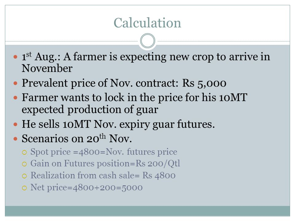 Calculation 1 st Aug.: A farmer is expecting new crop to arrive in November Prevalent price of Nov. contract: Rs 5,000 Farmer wants to lock in the pri