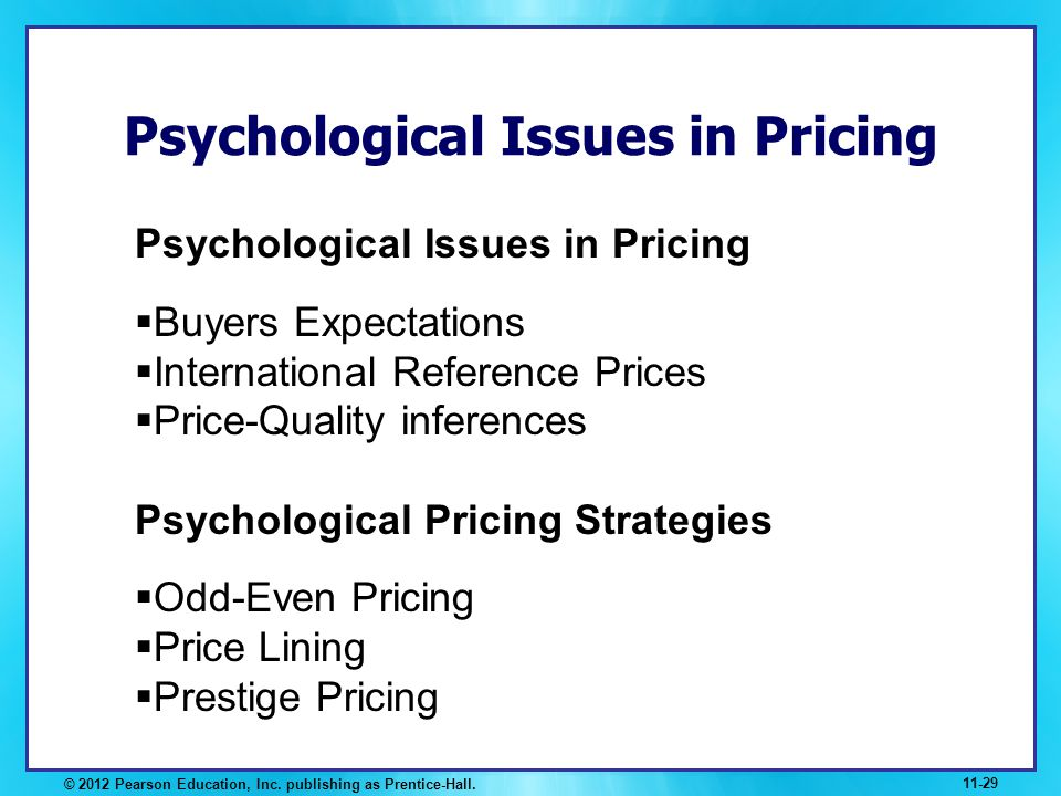 Psychological Issues in Pricing © 2012 Pearson Education, Inc. publishing as Prentice-Hall. 11-29 Psychological Issues in Pricing Buyers Expectations