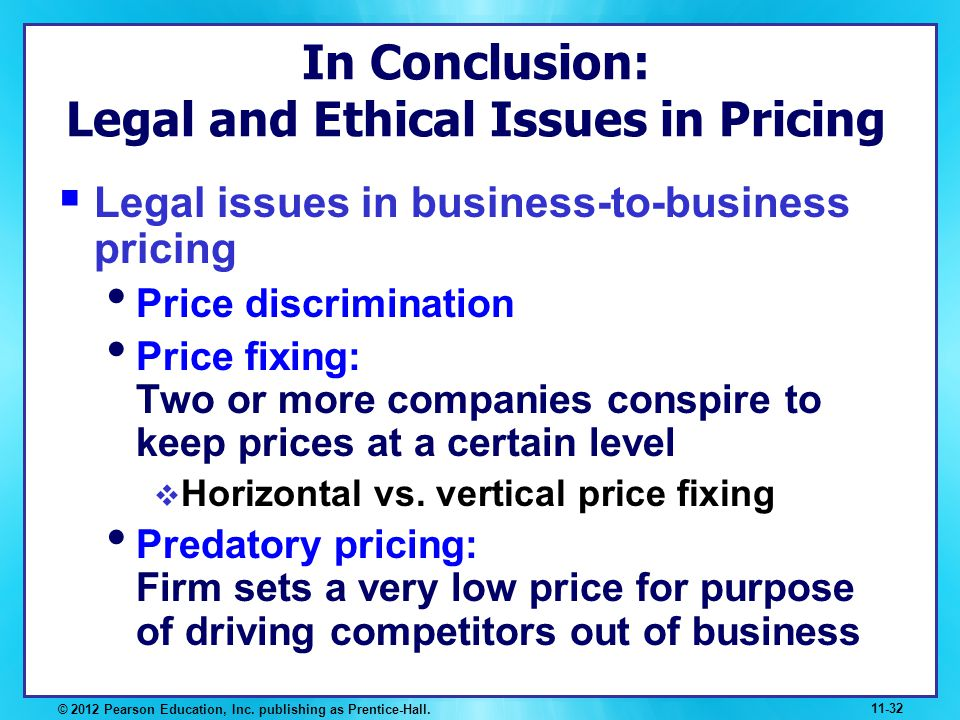 In Conclusion: Legal and Ethical Issues in Pricing Legal issues in business-to-business pricing Price discrimination Price fixing: Two or more compani
