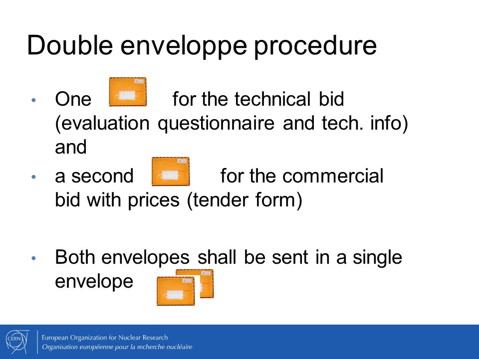 Double enveloppe procedure One for the technical bid (evaluation questionnaire and tech. info) and a second for the commercial bid with prices (tender