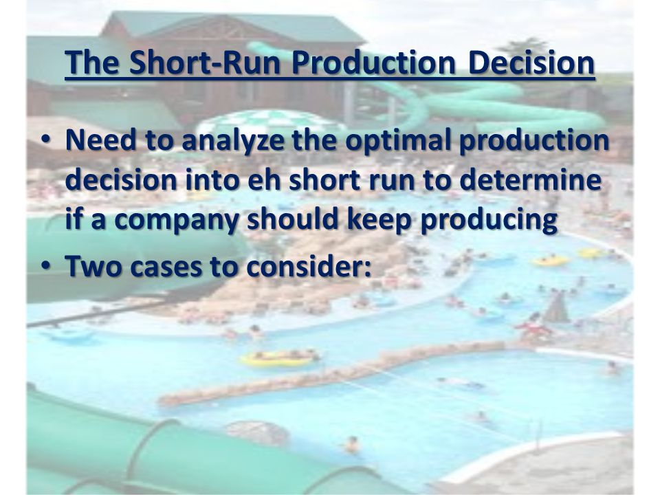 The Short-Run Production Decision Need to analyze the optimal production decision into eh short run to determine if a company should keep producing Ne