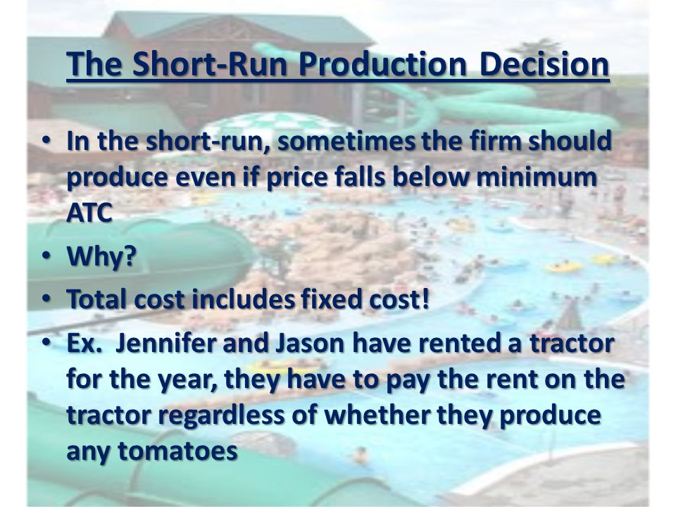 The Short-Run Production Decision In the short-run, sometimes the firm should produce even if price falls below minimum ATC In the short-run, sometime