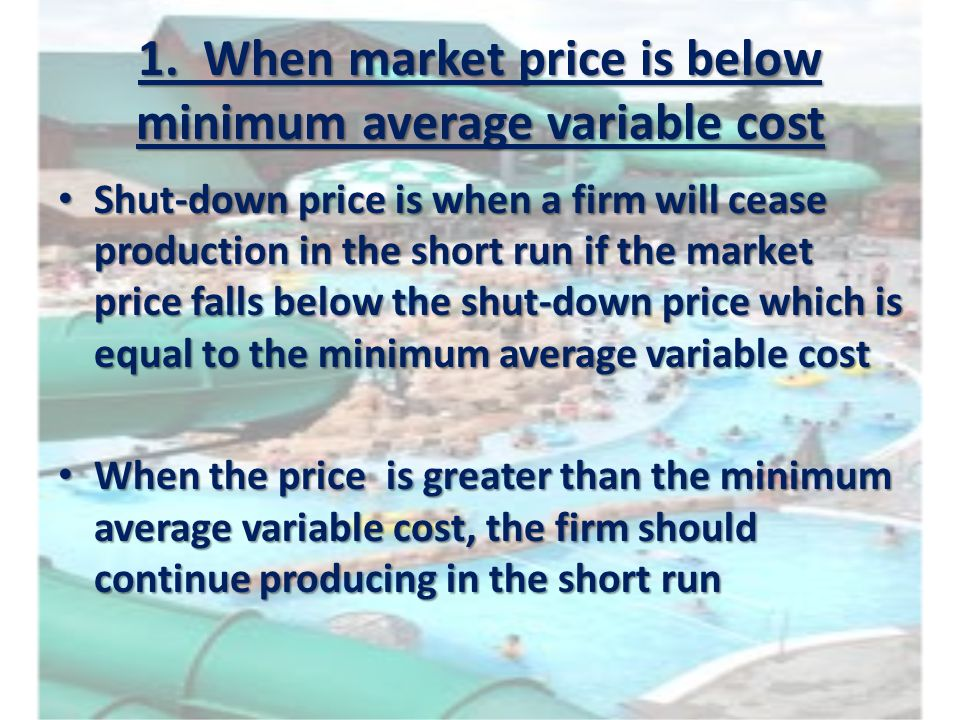 1. When market price is below minimum average variable cost Shut-down price is when a firm will cease production in the short run if the market price