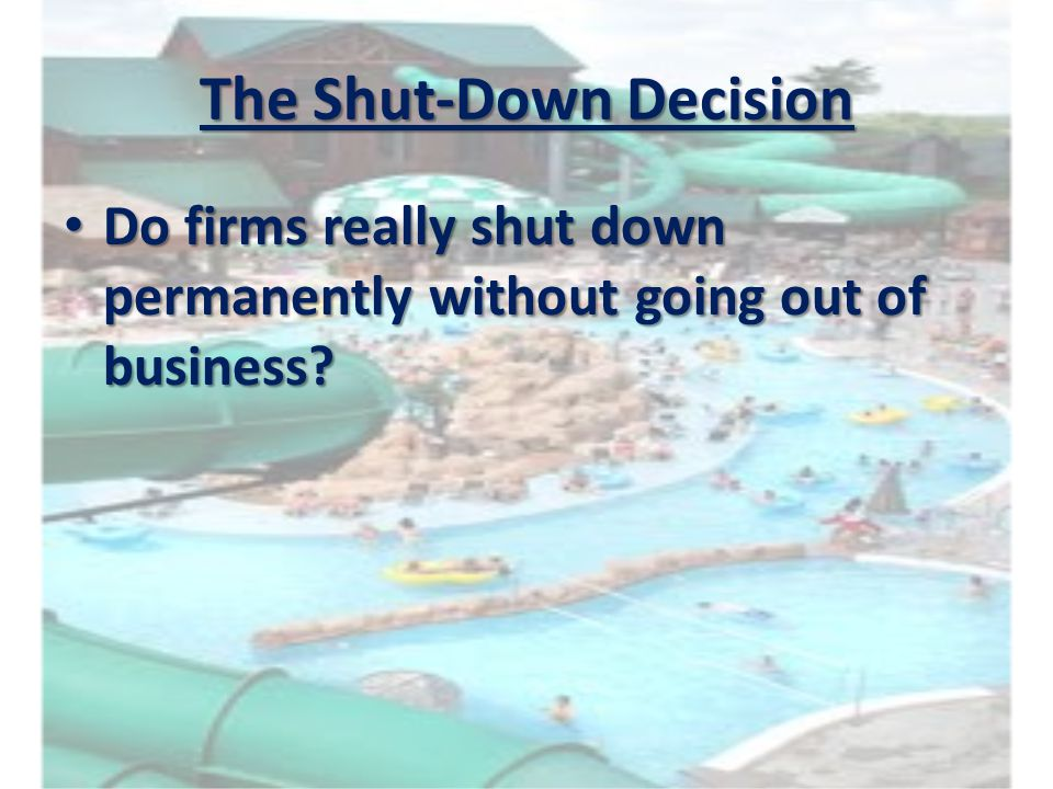 The Shut-Down Decision Do firms really shut down permanently without going out of business? Do firms really shut down permanently without going out of
