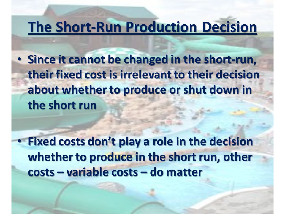 The Short-Run Production Decision Since it cannot be changed in the short-run, their fixed cost is irrelevant to their decision about whether to produ