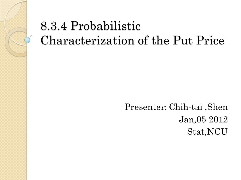 8.3.4 Probabilistic Characterization of the Put Price Presenter: Chih-tai,Shen Jan,05 2012 Stat,NCU
