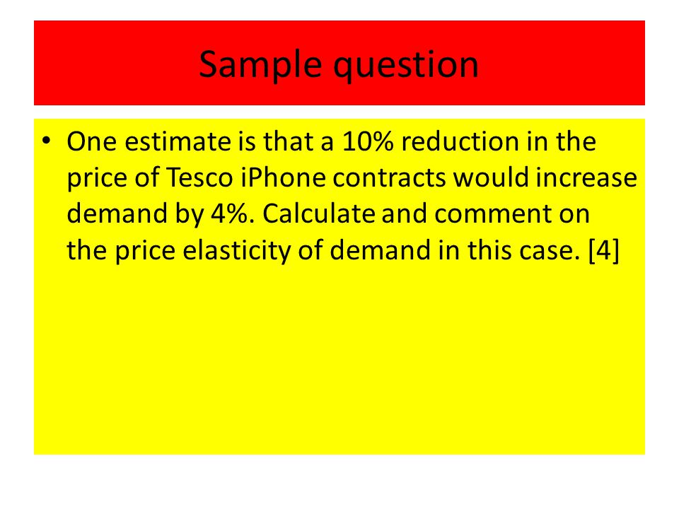 Sample question One estimate is that a 10% reduction in the price of Tesco iPhone contracts would increase demand by 4%.