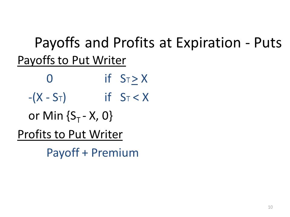 10 Payoffs and Profits at Expiration - Puts Payoffs to Put Writer 0if S T > X -(X - S T )if S T < X or Min {S T - X, 0} Profits to Put Writer Payoff +