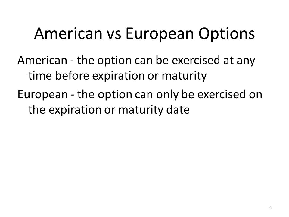 4 American vs European Options American - the option can be exercised at any time before expiration or maturity European - the option can only be exer