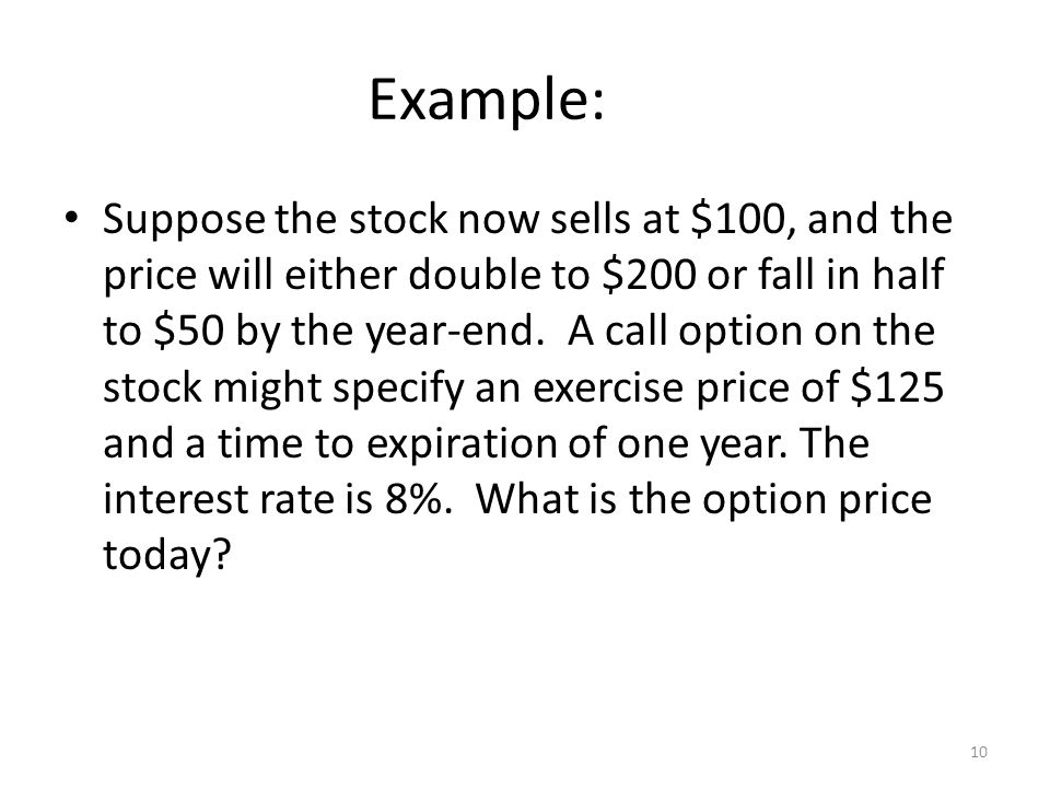 10 Example: Suppose the stock now sells at $100, and the price will either double to $200 or fall in half to $50 by the year-end. A call option on the