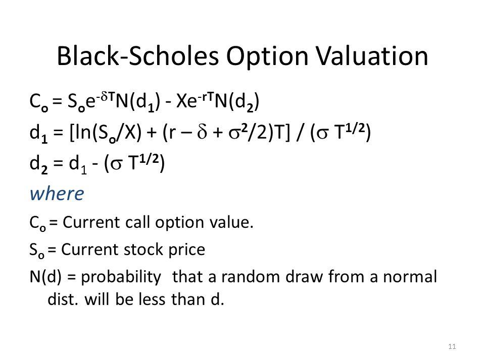 11 Black-Scholes Option Valuation C o = S o e - T N(d 1 ) - Xe -rT N(d 2 ) d 1 = [ln(S o /X) + (r – + 2 /2)T] / ( T 1/2 ) d 2 = d 1 - ( T 1/2 ) where