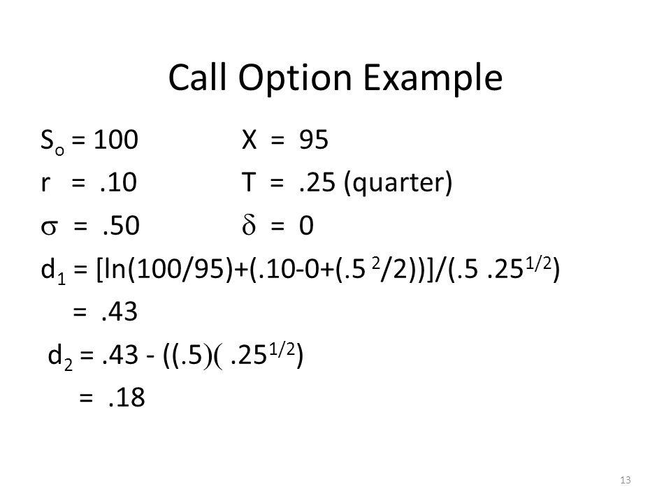 13 Call Option Example S o = 100X = 95 r =.10T =.25 (quarter) =.50 = 0 d 1 = [ln(100/95)+(.10-0+( 5 2 /2))]/( 5.25 1/2 ) =.43 d 2 =.43 - (( 5.25 1/2 )