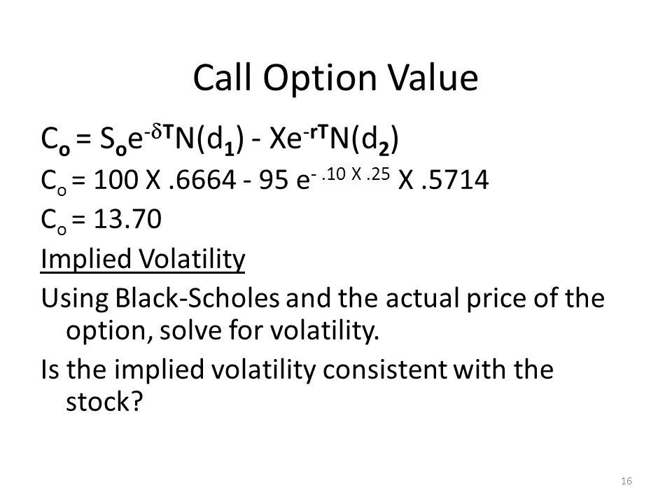 16 Call Option Value C o = S o e - T N(d 1 ) - Xe -rT N(d 2 ) C o = 100 X.6664 - 95 e -.10 X.25 X.5714 C o = 13.70 Implied Volatility Using Black-Scho