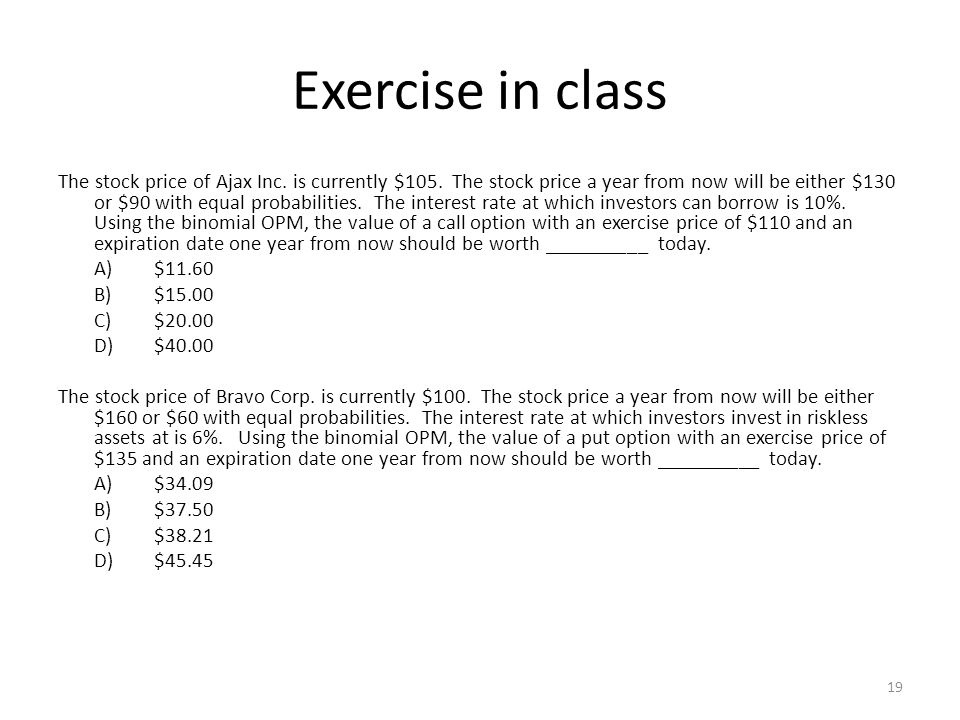 19 Exercise in class The stock price of Ajax Inc. is currently $105. The stock price a year from now will be either $130 or $90 with equal probabiliti