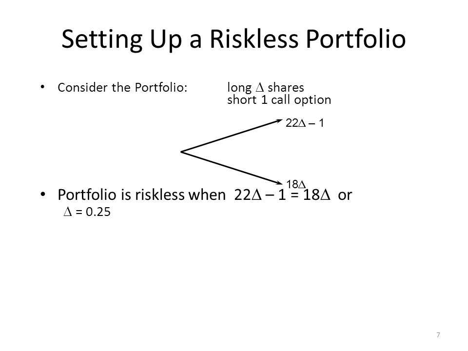 7 Consider the Portfolio:long shares short 1 call option Portfolio is riskless when 22 – 1 = 18 or = 0.25 22 – 1 18 Setting Up a Riskless Portfolio