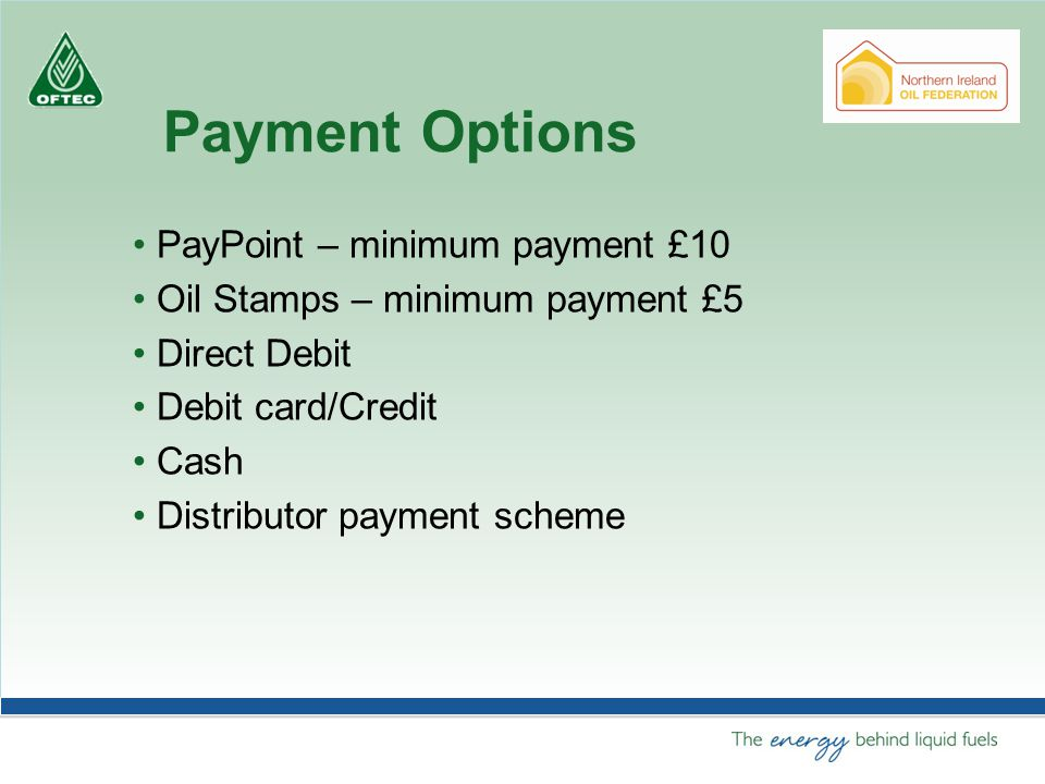 Payment Options PayPoint – minimum payment £10 Oil Stamps – minimum payment £5 Direct Debit Debit card/Credit Cash Distributor payment scheme