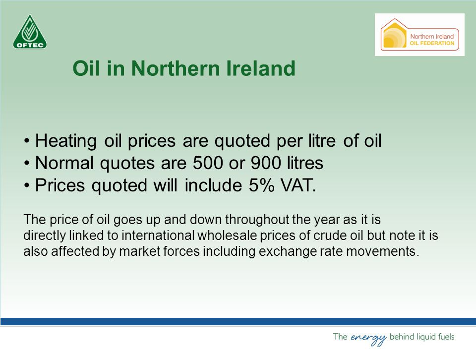 Heating oil prices are quoted per litre of oil Normal quotes are 500 or 900 litres Prices quoted will include 5% VAT.