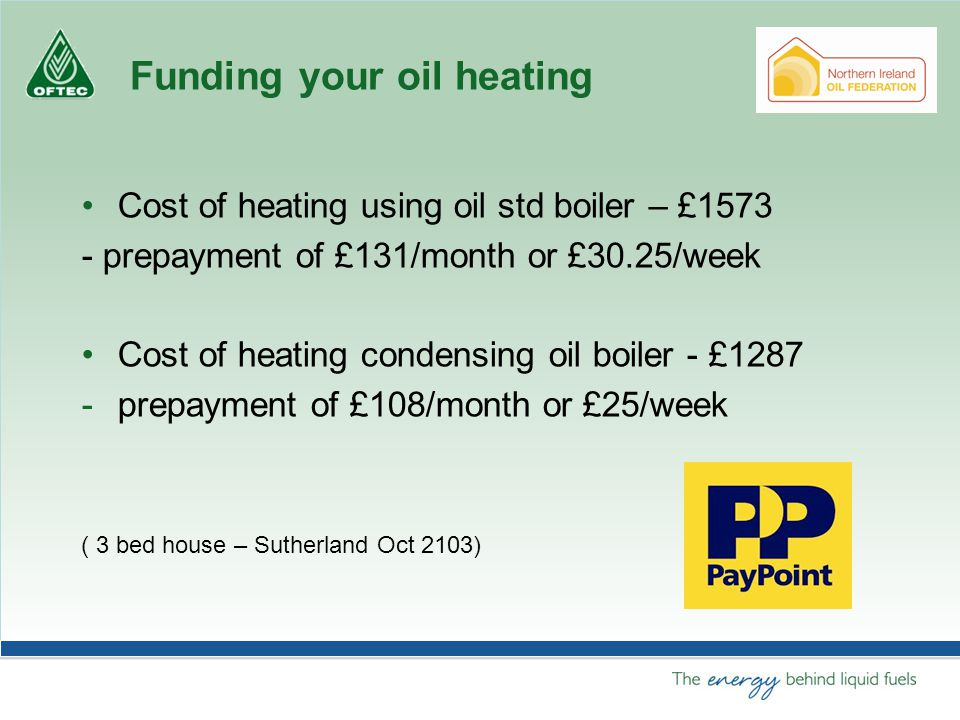 Funding your oil heating Cost of heating using oil std boiler – £1573 Pre pack drums - £18 x 140 = £2520 or 60% more.