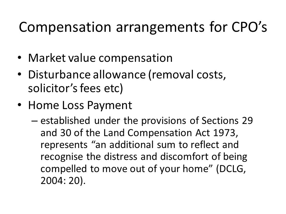 Compensation arrangements for CPOs Market value compensation Disturbance allowance (removal costs, solicitors fees etc) Home Loss Payment – established under the provisions of Sections 29 and 30 of the Land Compensation Act 1973, represents an additional sum to reflect and recognise the distress and discomfort of being compelled to move out of your home (DCLG, 2004: 20).