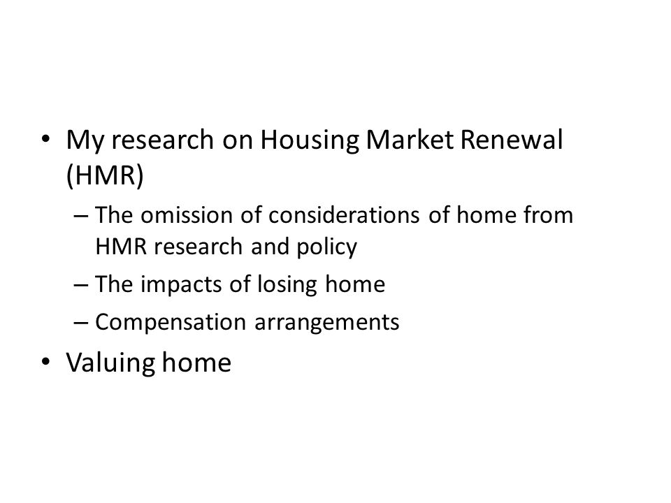 My research on Housing Market Renewal (HMR) – The omission of considerations of home from HMR research and policy – The impacts of losing home – Compensation arrangements Valuing home