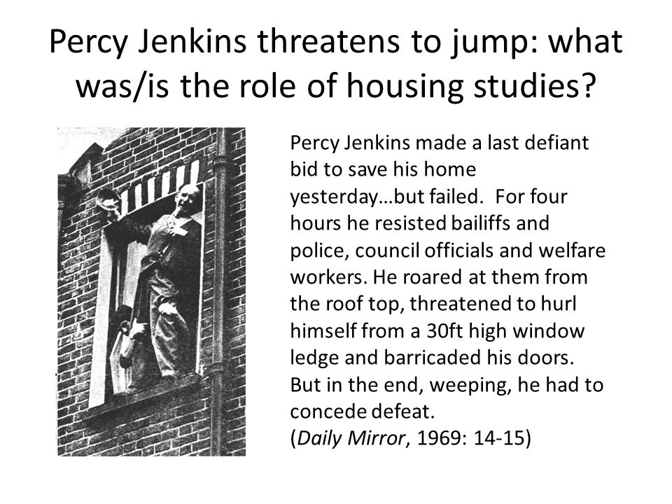 Percy Jenkins threatens to jump: what was/is the role of housing studies.