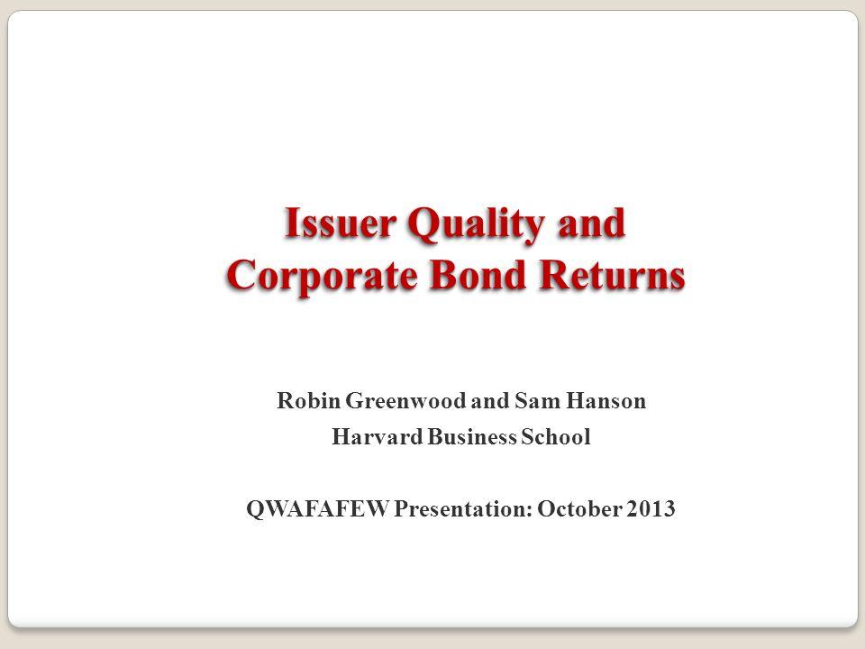 Issuer Quality and Corporate Bond Returns Robin Greenwood and Sam Hanson Harvard Business School QWAFAFEW Presentation: October 2013