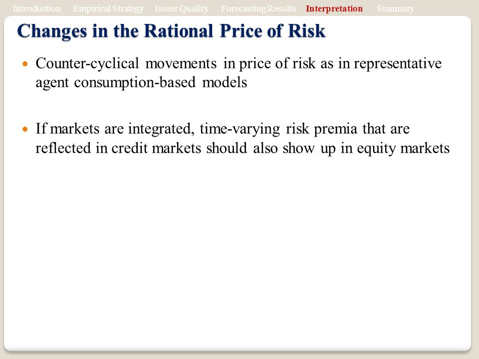 Changes in the Rational Price of Risk Counter-cyclical movements in price of risk as in representative agent consumption-based models If markets are integrated, time-varying risk premia that are reflected in credit markets should also show up in equity markets Introduction Empirical Strategy Issuer Quality Forecasting Results Interpretation Summary