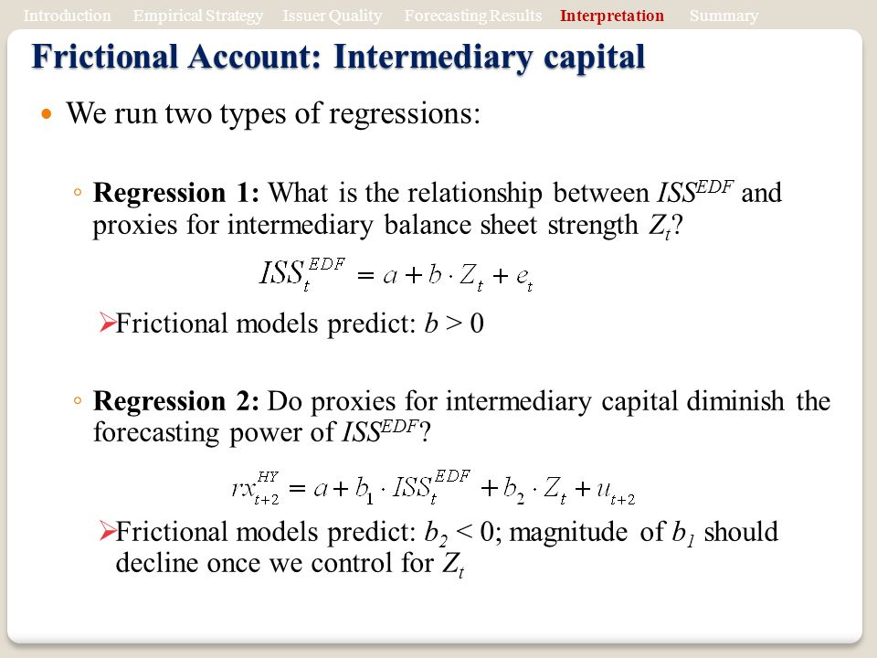 Frictional Account: Intermediary capital We run two types of regressions: Regression 1: What is the relationship between ISS EDF and proxies for intermediary balance sheet strength Z t .