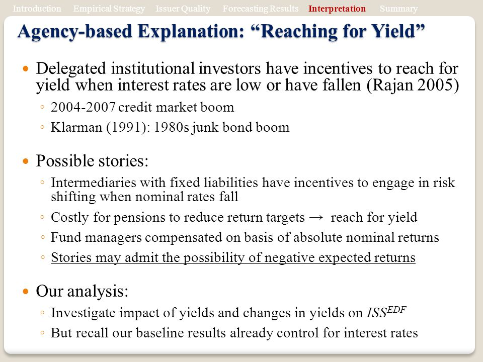 Agency-based Explanation: Reaching for Yield Delegated institutional investors have incentives to reach for yield when interest rates are low or have fallen (Rajan 2005) 2004-2007 credit market boom Klarman (1991): 1980s junk bond boom Possible stories: Intermediaries with fixed liabilities have incentives to engage in risk shifting when nominal rates fall Costly for pensions to reduce return targets reach for yield Fund managers compensated on basis of absolute nominal returns Stories may admit the possibility of negative expected returns Our analysis: Investigate impact of yields and changes in yields on ISS EDF But recall our baseline results already control for interest rates Introduction Empirical Strategy Issuer Quality Forecasting Results Interpretation Summary