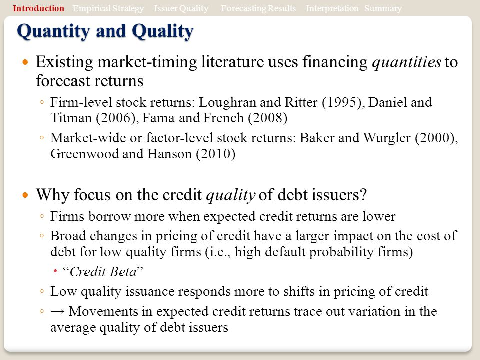 Quantity and Quality Existing market-timing literature uses financing quantities to forecast returns Firm-level stock returns: Loughran and Ritter (1995), Daniel and Titman (2006), Fama and French (2008) Market-wide or factor-level stock returns: Baker and Wurgler (2000), Greenwood and Hanson (2010) Why focus on the credit quality of debt issuers.