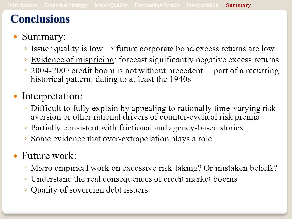 Conclusions Summary: Issuer quality is low future corporate bond excess returns are low Evidence of mispricing: forecast significantly negative excess returns 2004-2007 credit boom is not without precedent – part of a recurring historical pattern, dating to at least the 1940s Interpretation: Difficult to fully explain by appealing to rationally time-varying risk aversion or other rational drivers of counter-cyclical risk premia Partially consistent with frictional and agency-based stories Some evidence that over-extrapolation plays a role Future work: Micro empirical work on excessive risk-taking.