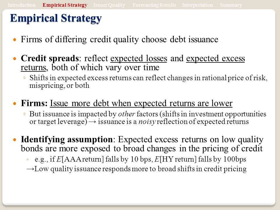 Empirical Strategy Firms of differing credit quality choose debt issuance Credit spreads: reflect expected losses and expected excess returns, both of which vary over time Shifts in expected excess returns can reflect changes in rational price of risk, mispricing, or both Firms: Issue more debt when expected returns are lower But issuance is impacted by other factors (shifts in investment opportunities or target leverage) issuance is a noisy reflection of expected returns Identifying assumption: Expected excess returns on low quality bonds are more exposed to broad changes in the pricing of credit e.g., if E[AAA return] falls by 10 bps, E[HY return] falls by 100bps Low quality issuance responds more to broad shifts in credit pricing Introduction Empirical Strategy Issuer Quality Forecasting Results Interpretation Summary