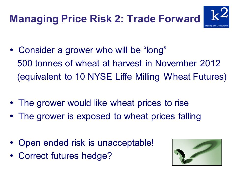 Managing Price Risk 2: Trade Forward Consider a grower who will be long 500 tonnes of wheat at harvest in November 2012 (equivalent to 10 NYSE Liffe Milling Wheat Futures) The grower would like wheat prices to rise The grower is exposed to wheat prices falling Open ended risk is unacceptable.