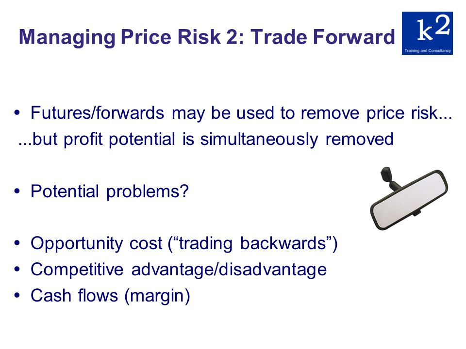 Managing Price Risk 2: Trade Forward Futures/forwards may be used to remove price risk......but profit potential is simultaneously removed Potential problems.