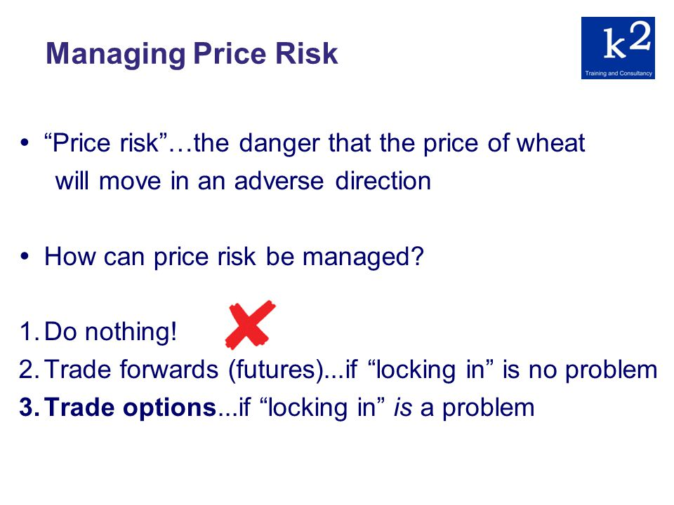 Managing Price Risk Price risk…the danger that the price of wheat will move in an adverse direction How can price risk be managed.