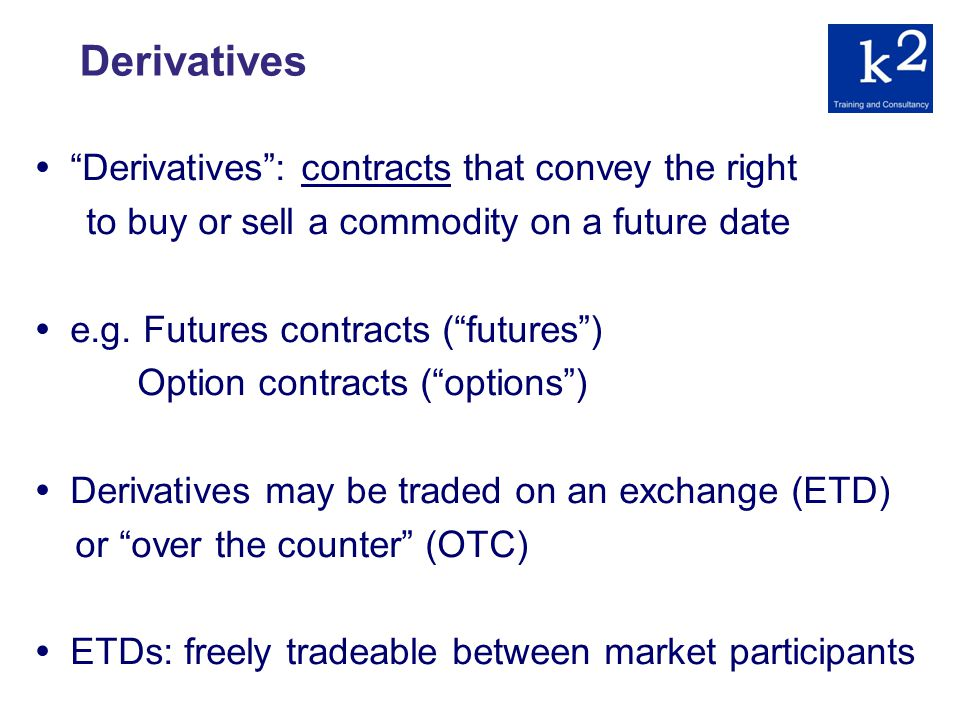 Derivatives Derivatives: contracts that convey the right to buy or sell a commodity on a future date e.g.