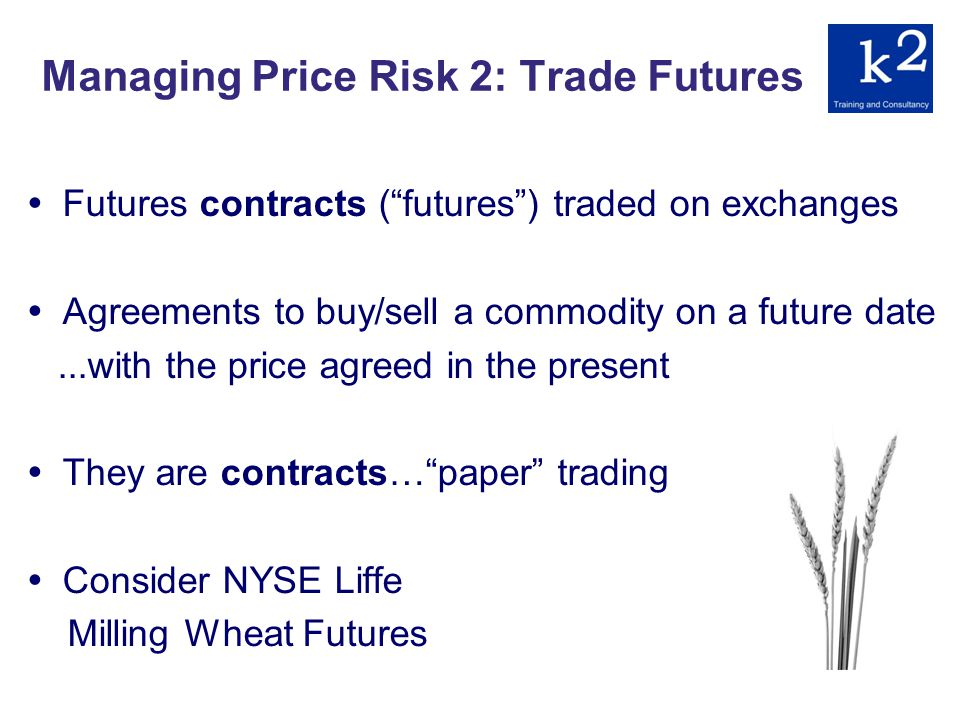 Managing Price Risk 2: Trade Futures Futures contracts (futures) traded on exchanges Agreements to buy/sell a commodity on a future date...with the price agreed in the present They are contracts…paper trading Consider NYSE Liffe Milling Wheat Futures