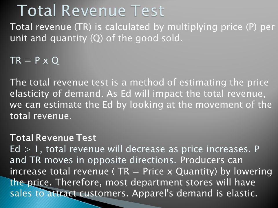 Total revenue (TR) is calculated by multiplying price (P) per unit and quantity (Q) of the good sold. TR = P x Q The total revenue test is a method of