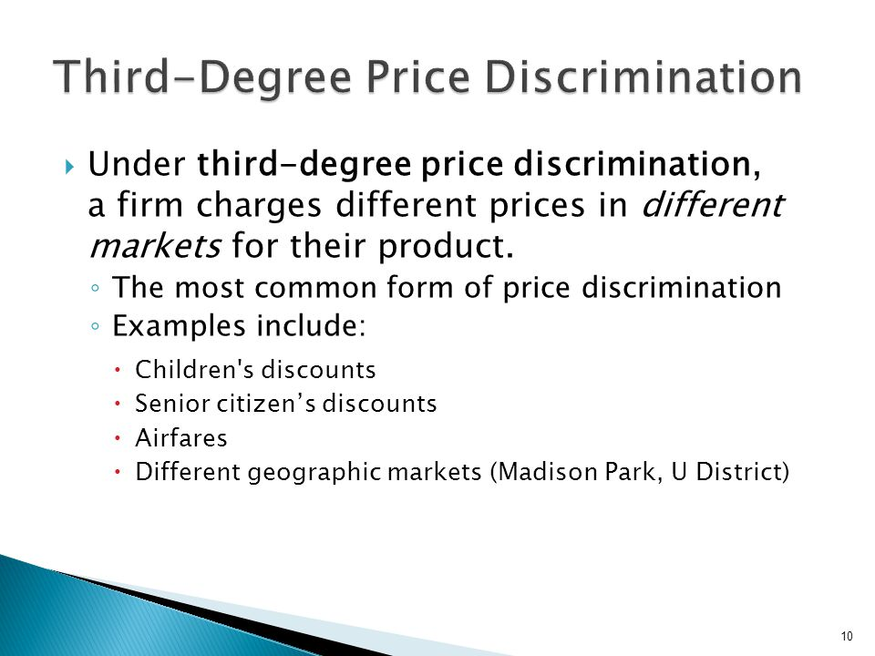 Under third-degree price discrimination, a firm charges different prices in different markets for their product. The most common form of price discrim