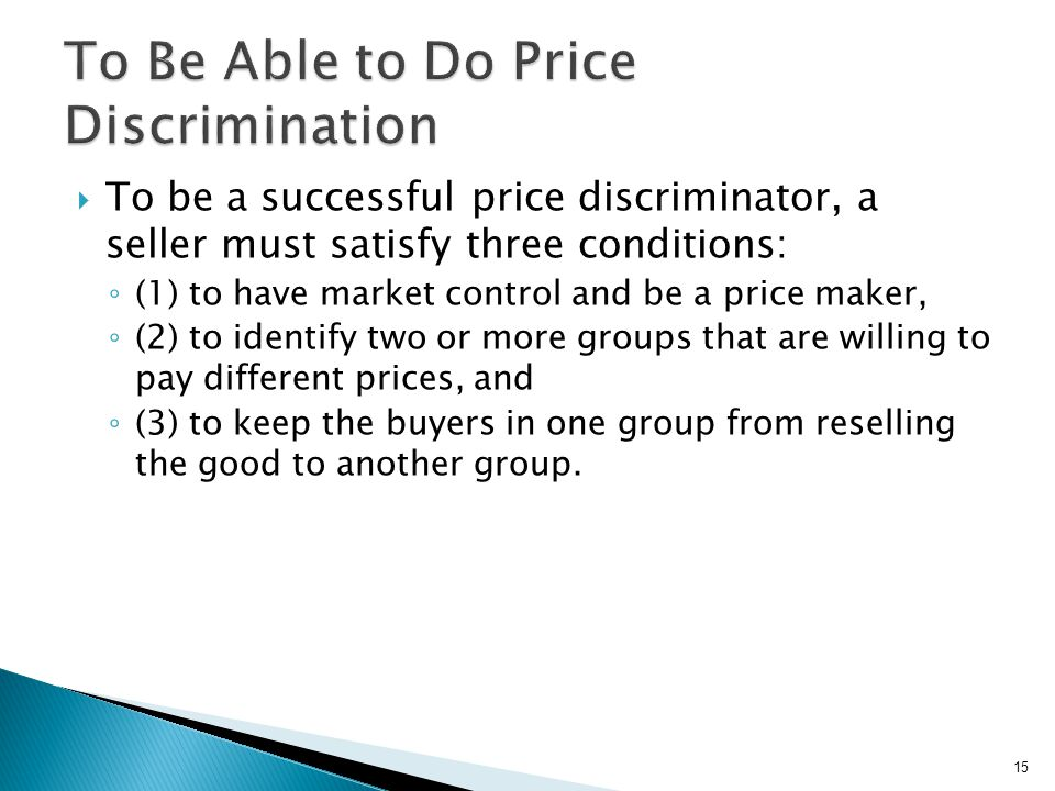 To be a successful price discriminator, a seller must satisfy three conditions: (1) to have market control and be a price maker, (2) to identify two o