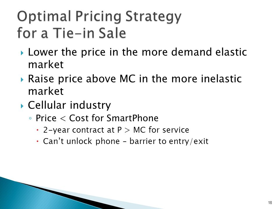 Lower the price in the more demand elastic market Raise price above MC in the more inelastic market Cellular industry Price < Cost for SmartPhone 2-ye