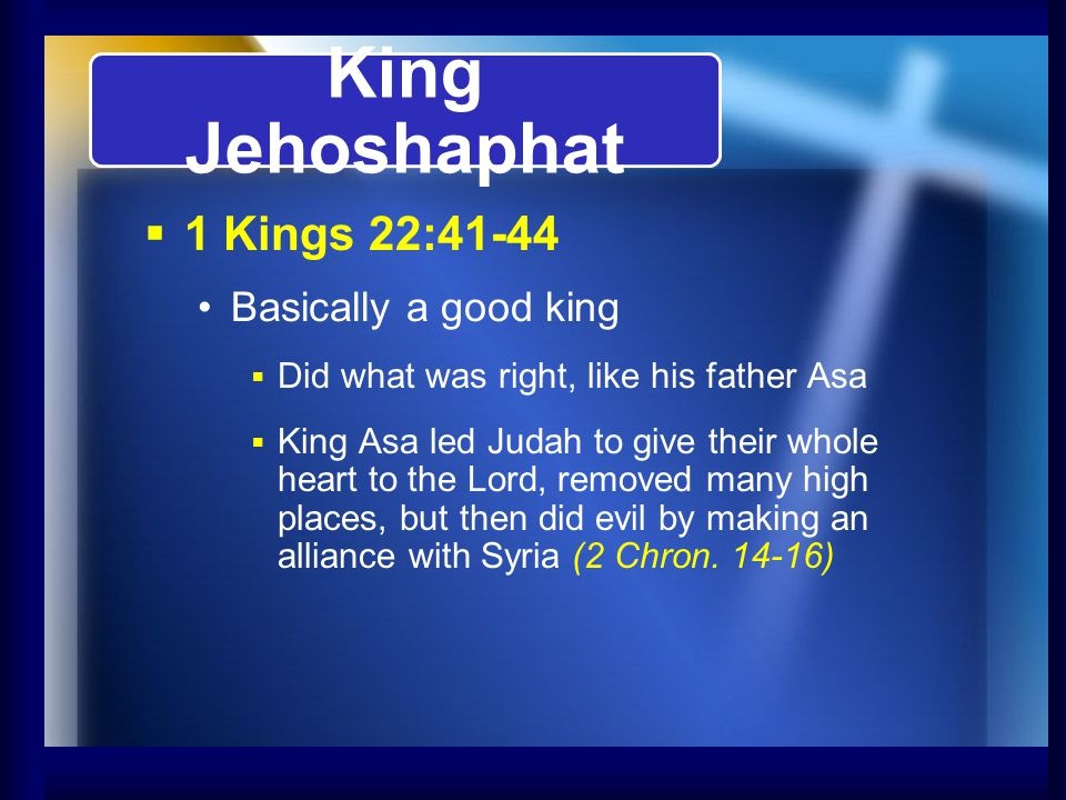 King Jehoshaphat 1 Kings 22:41-44 Basically a good king Did what was right, like his father Asa King Asa led Judah to give their whole heart to the Lo