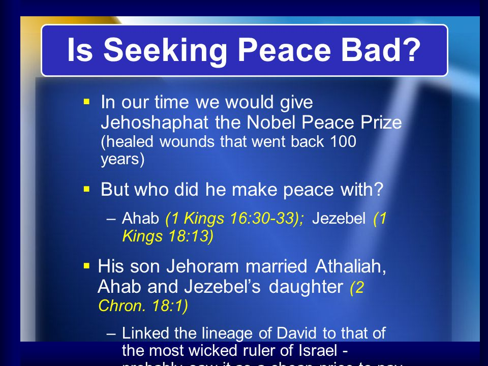 Is Seeking Peace Bad? In our time we would give Jehoshaphat the Nobel Peace Prize (healed wounds that went back 100 years) But who did he make peace w