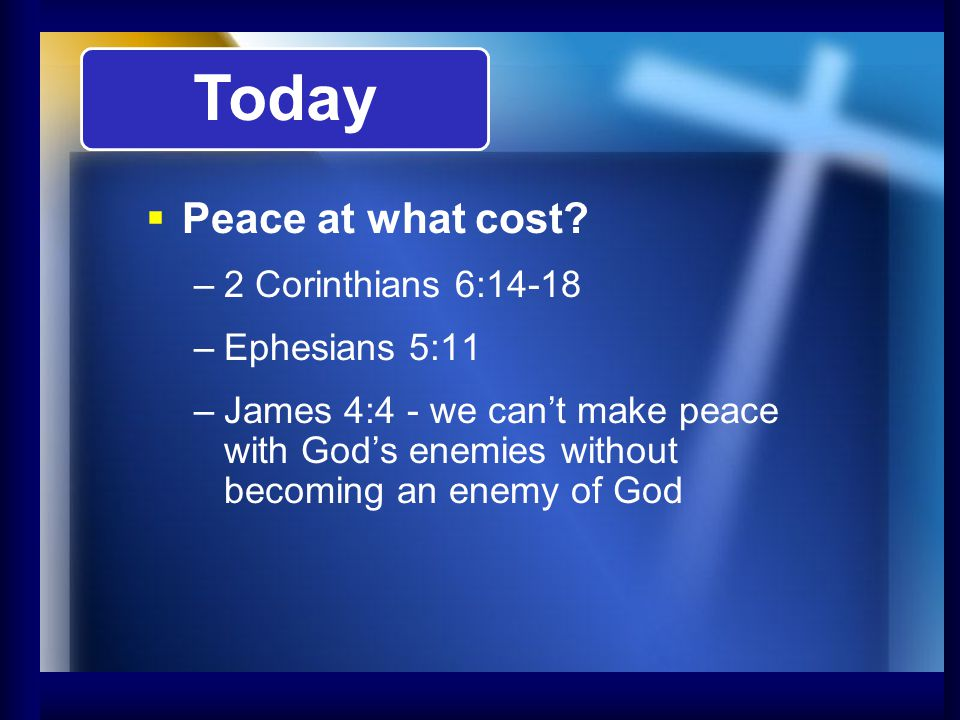 Today Peace at what cost? –2 Corinthians 6:14-18 –Ephesians 5:11 –James 4:4 - we cant make peace with Gods enemies without becoming an enemy of God