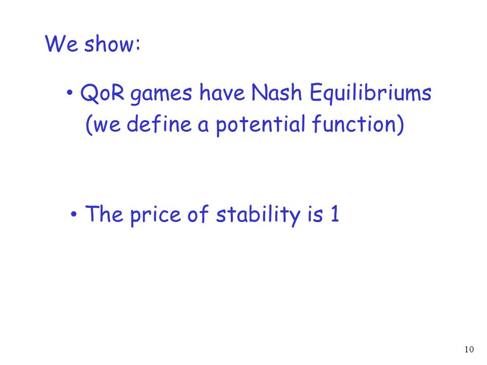 10 We show: QoR games have Nash Equilibriums (we define a potential function) The price of stability is 1