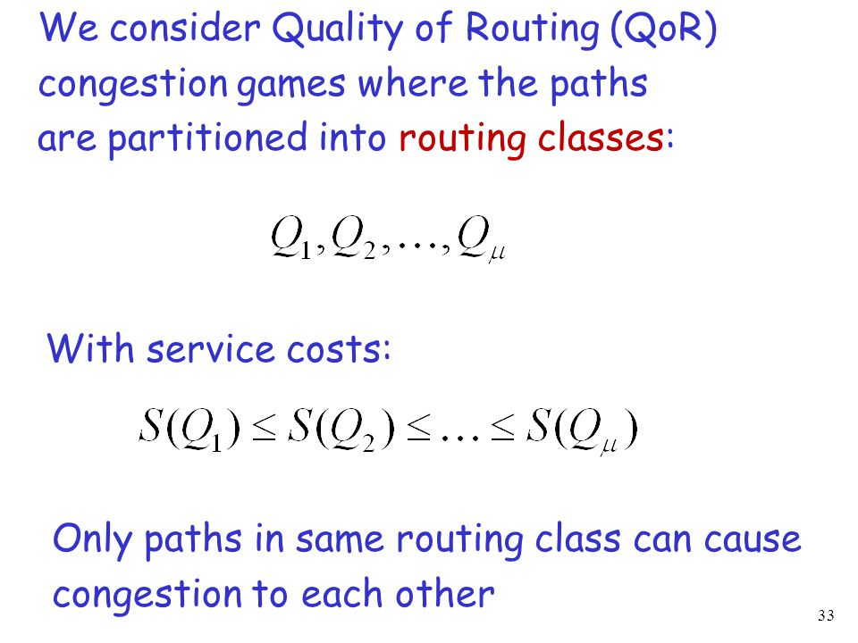 33 We consider Quality of Routing (QoR) congestion games where the paths are partitioned into routing classes: With service costs: Only paths in same routing class can cause congestion to each other