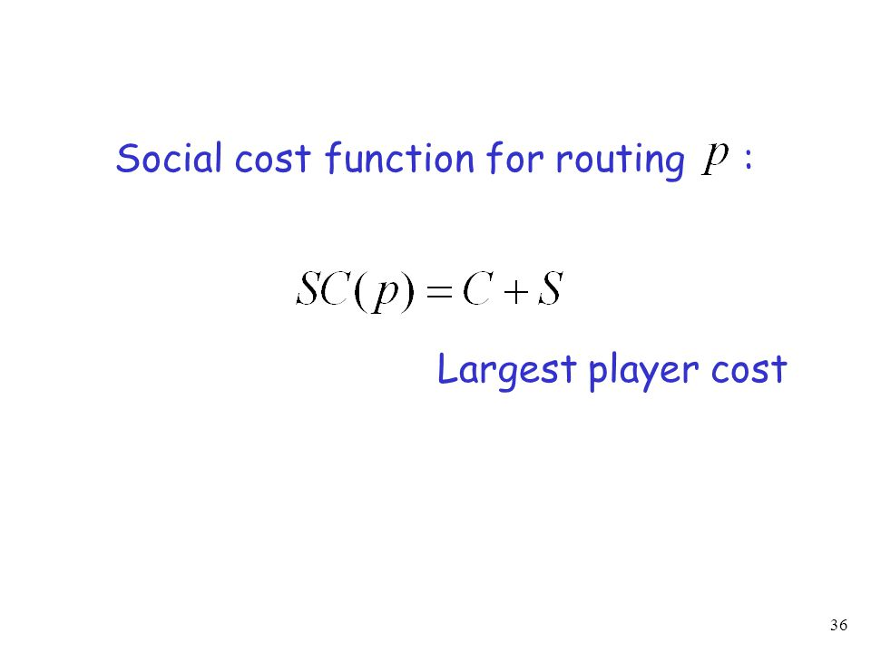 36 Social cost function for routing : Largest player cost