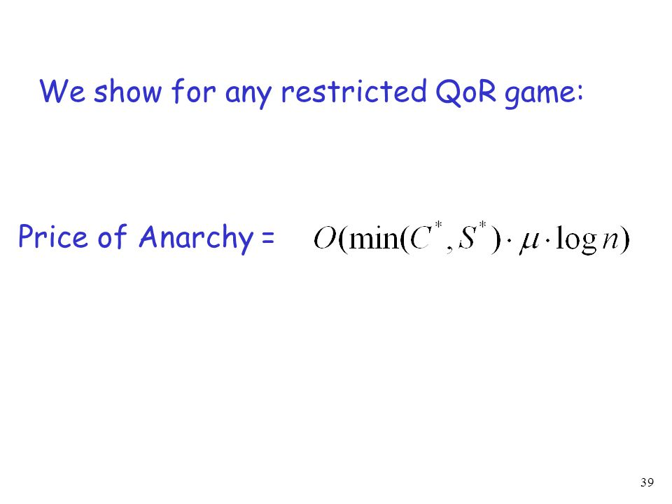 39 We show for any restricted QoR game: Price of Anarchy =