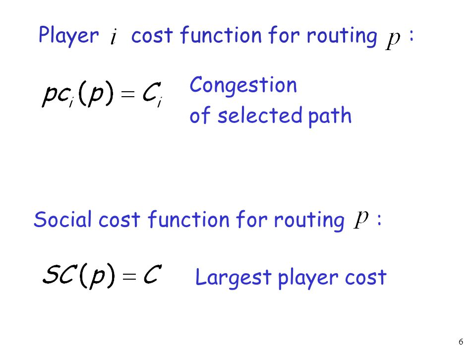 6 Player cost function for routing : Congestion of selected path Social cost function for routing : Largest player cost